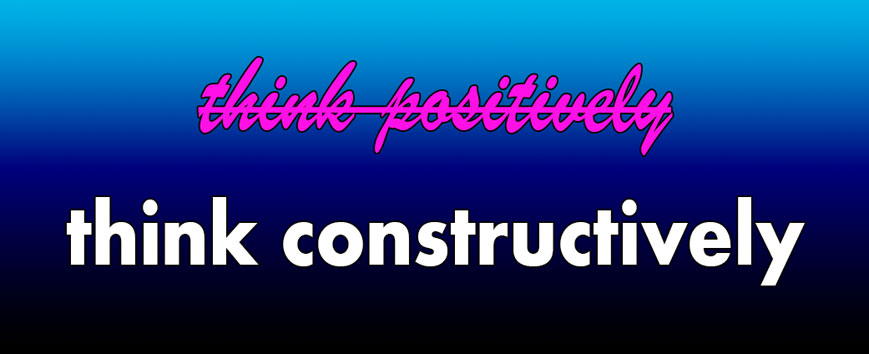 Think Constructively, not positively. Inspirational quote.