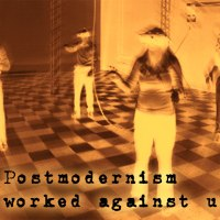 How Postmodernism Has Worked Against Us.