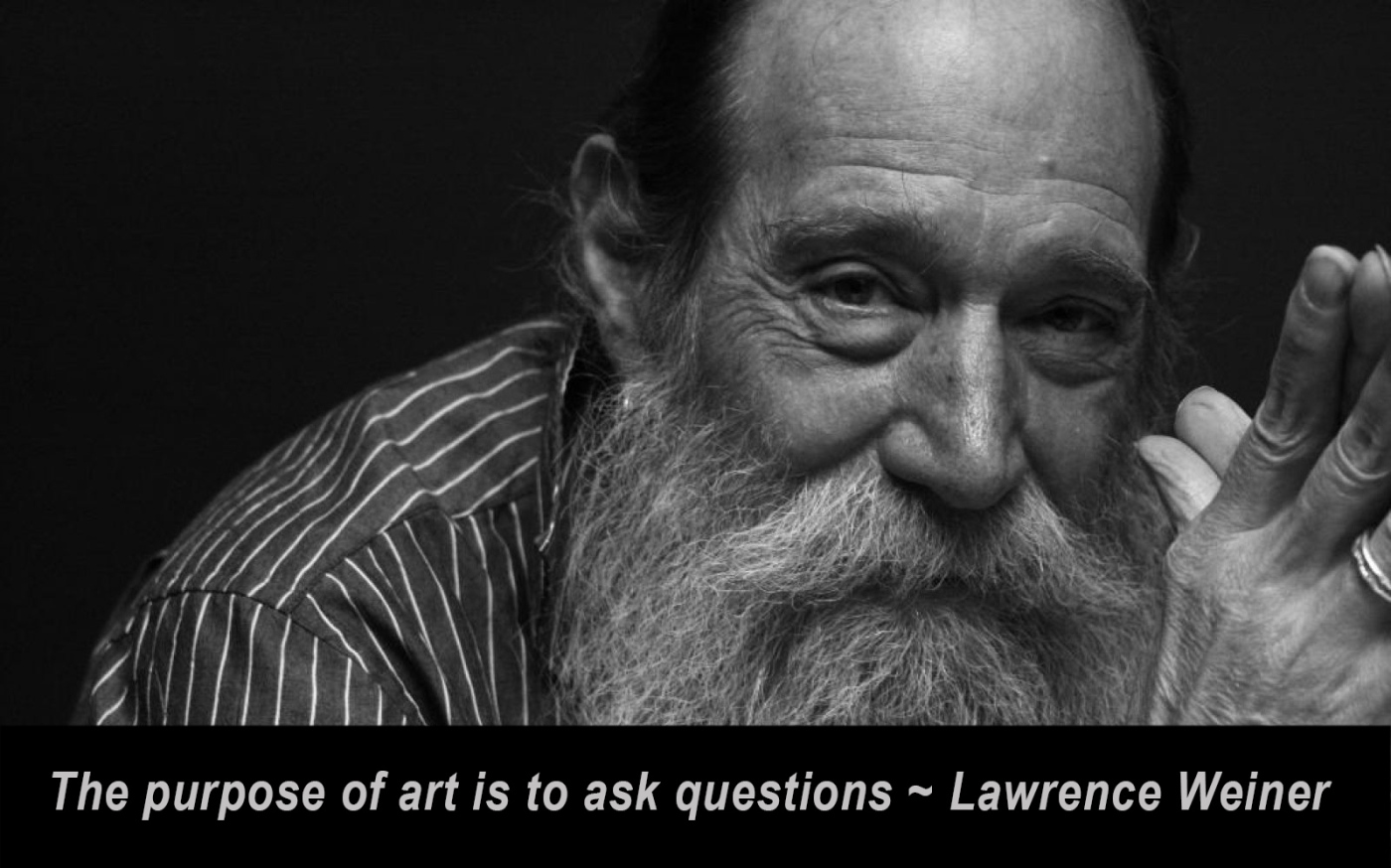 The purpose of art is to ask qurestions. Lawrence Weiner